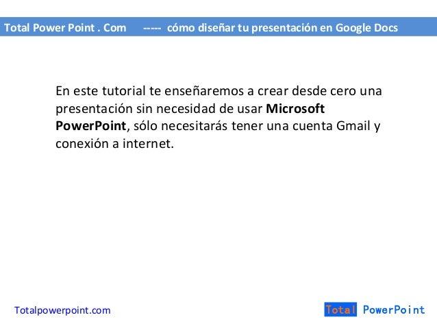 Total Power Point . Com ----- cómo diseñar tu presentación en Google Docs En este tutorial te enseñaremos a crear desde ce...
