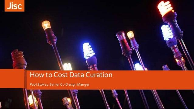 How to Cost Data Curation Paul Stokes, Senior Co-Design Manger