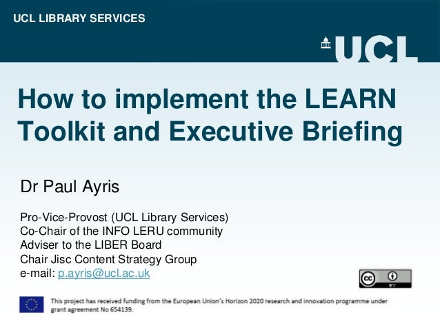 UCL LIBRARY SERVICES How to implement the LEARN Toolkit and Executive Briefing Dr Paul Ayris Pro-Vice-Provost (UCL Library...