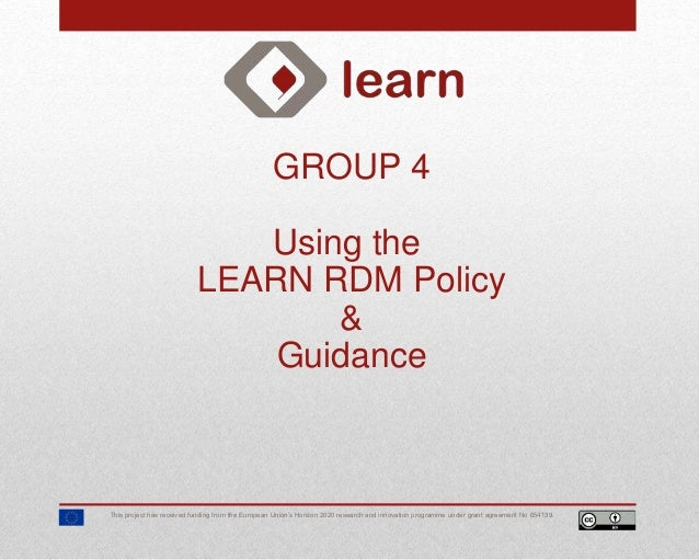 GROUP 4 Using the LEARN RDM Policy & Guidance This project has received funding from the European Union's Horizon 2020 res...