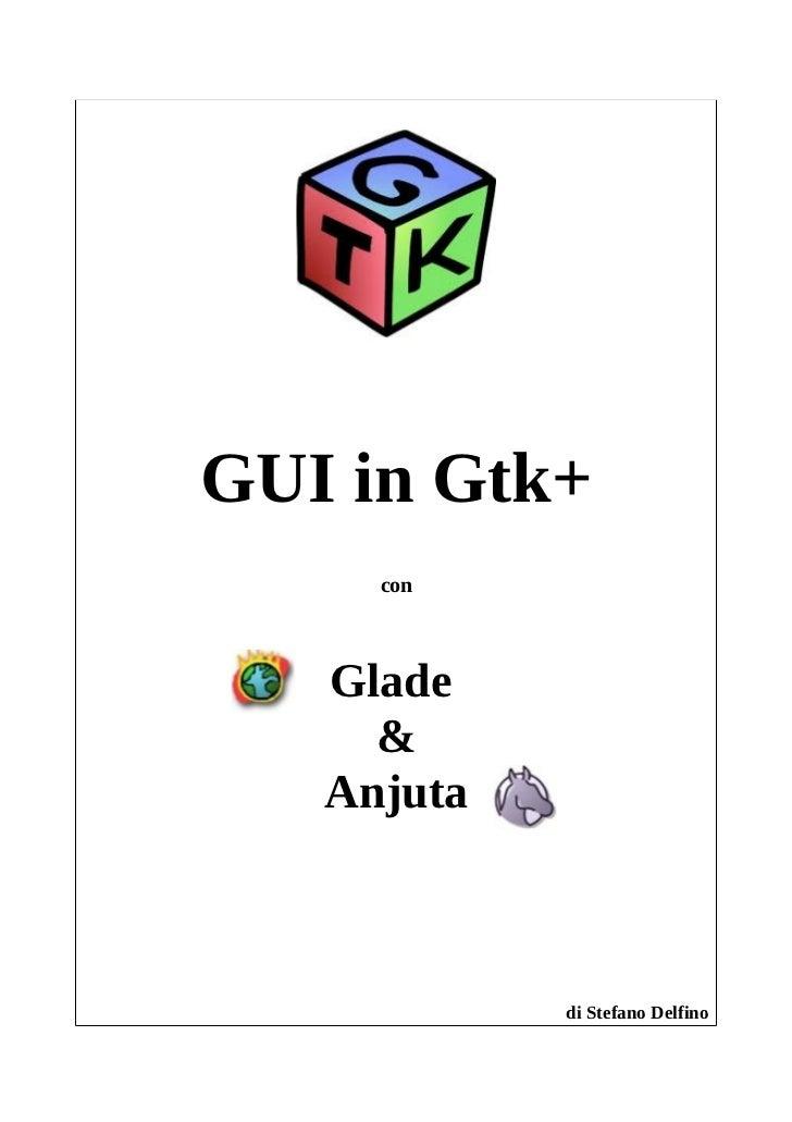GUI in Gtk+     con   Glade     &   Anjuta            di Stefano Delfino