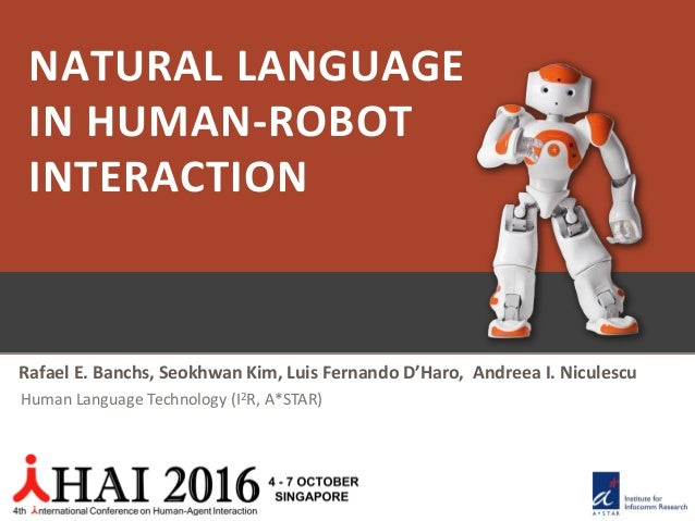 NATURAL LANGUAGE IN HUMAN-ROBOT INTERACTION Rafael E. Banchs, Seokhwan Kim, Luis Fernando D'Haro, Andreea I. Niculescu Hum...