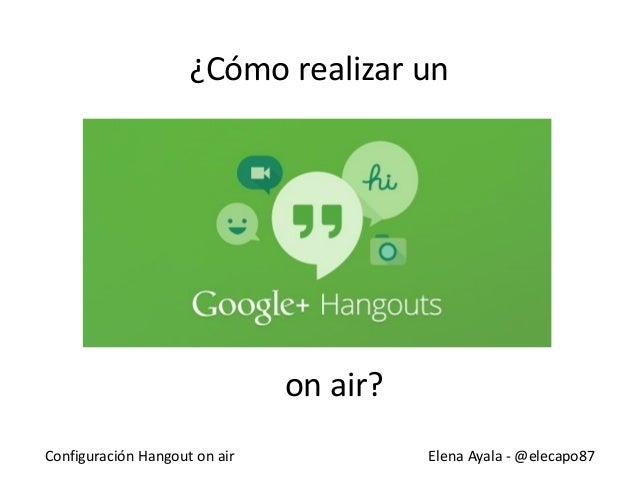Configuración Hangout on air Elena Ayala - @elecapo87 ¿Cómo realizar un on air?