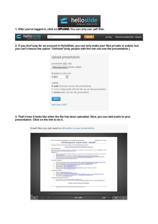 1. After youve logged in, click on UPLOAD. You can only use .pdf files.2. If you dont pay for an account in HelloSlide, yo...