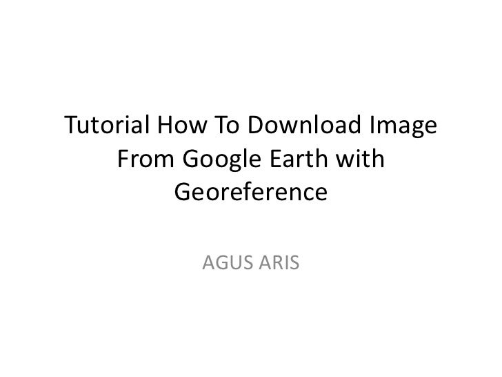Tutorial How To Download Image    From Google Earth with          Georeference           AGUS ARIS
