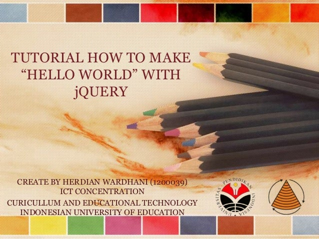 """TUTORIAL HOW TO MAKE """"HELLO WORLD"""" WITH jQUERY CREATE BY HERDIAN WARDHANI (1200039) ICT CONCENTRATION CURICULLUM AND EDUCA..."""