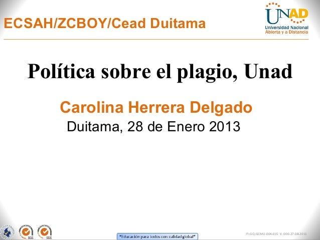 ECSAH/ZCBOY/Cead Duitama  Política sobre el plagio, Unad      Carolina Herrera Delgado       Duitama, 28 de Enero 2013    ...