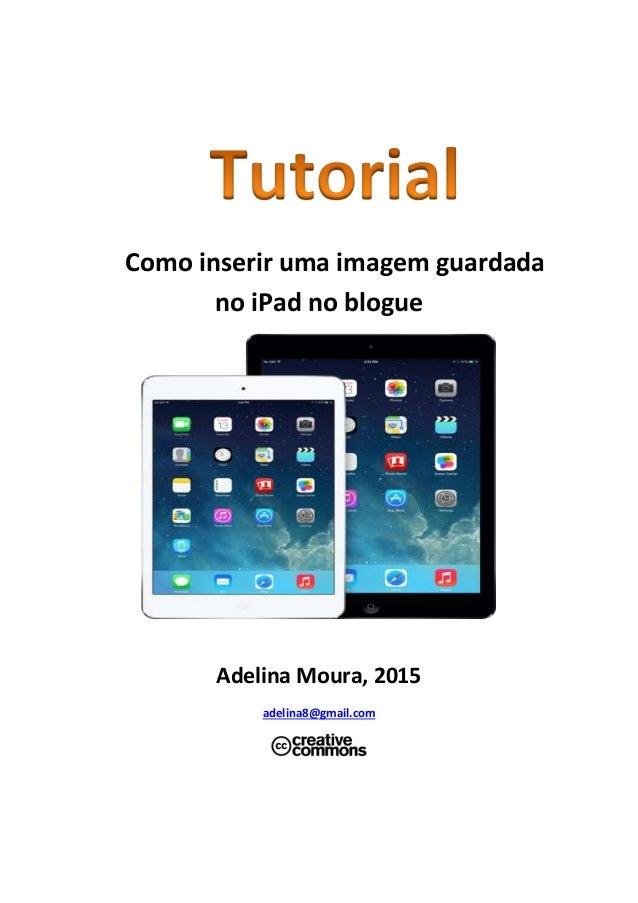 Como inserir uma imagem guardada no iPad no blogue Adelina Moura, 2015 adelina8@gmail.com
