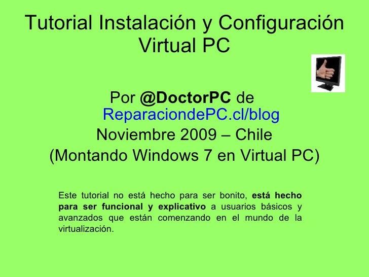 Tutorial Instalación y Configuración Virtual PC <ul><li>Por  @DoctorPC  de  ReparaciondePC.cl/blog </li></ul><ul><li>Novie...