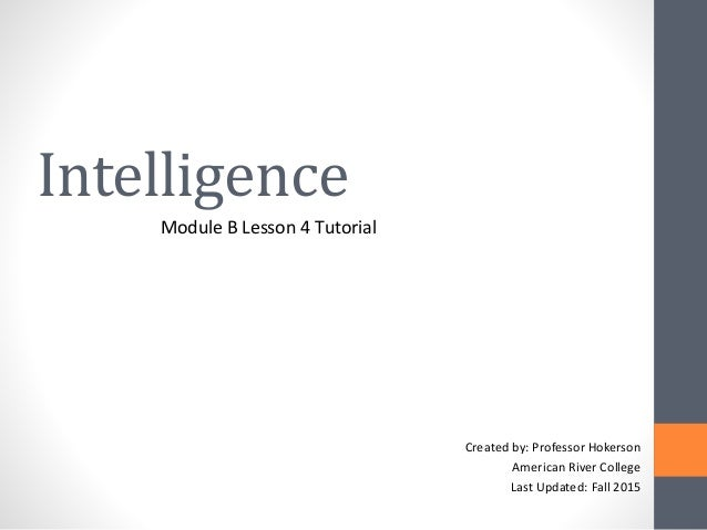 Intelligence Module B Lesson 4 Tutorial Created by: Professor Hokerson American River College Last Updated: Fall 2015