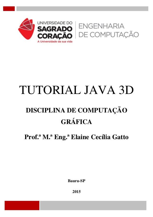 TUTORIAL JAVA 3D DISCIPLINA DE COMPUTAÇÃO GRÁFICA Prof.ª M.ª Eng.ª Elaine Cecília Gatto Bauru-SP 2015
