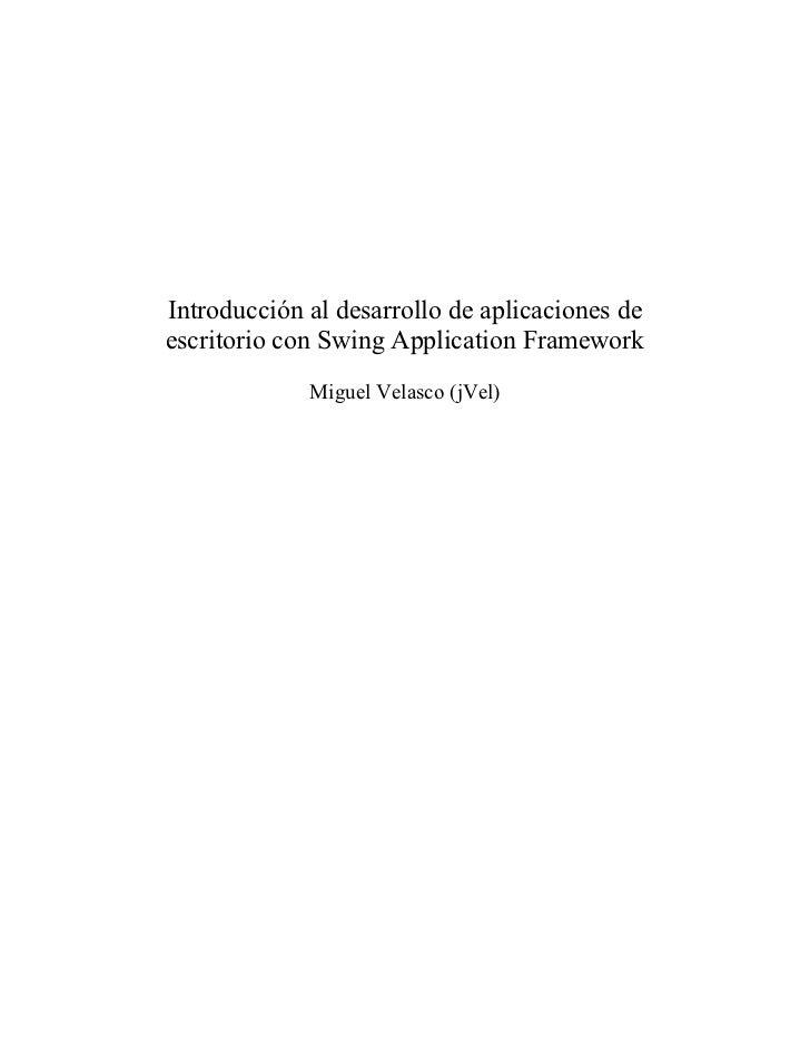 Introducción al desarrollo de aplicaciones deescritorio con Swing Application Framework             Miguel Velasco (jVel)