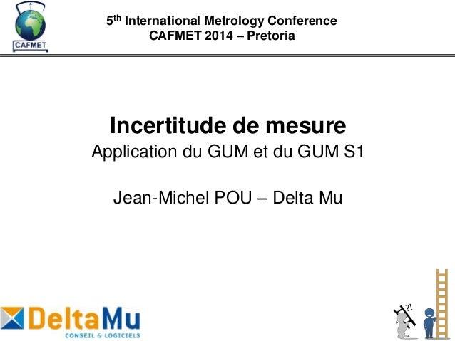 Incertitude de mesure Application du GUM et du GUM S1 Jean-Michel POU – Delta Mu 5th International Metrology Conference CA...
