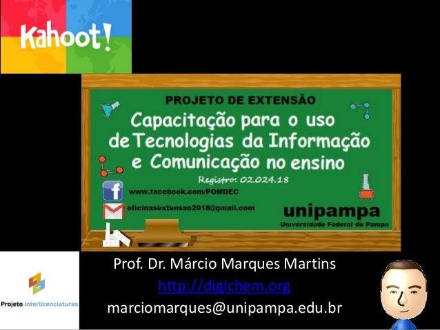 Prof. Dr. Márcio Marques Martins http://digichem.org marciomarques@unipampa.edu.br