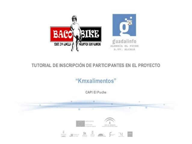 """TUTORIAL DE INSCRIPCIÓN DE PARTICIPANTES EN EL PROYECTO                  """"Kmxalimentos""""                      CAPI El Puche"""