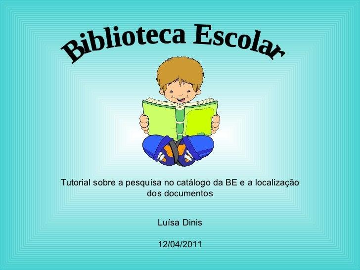 Biblioteca Escolar Tutorial sobre a pesquisa no catálogo da BE e a localização dos documentos Luísa Dinis 12/04/2011