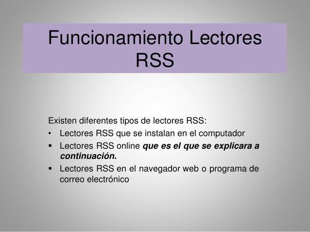 Funcionamiento Lectores  RSS  Existen diferentes tipos de lectores RSS:  • Lectores RSS que se instalan en el computador  ...