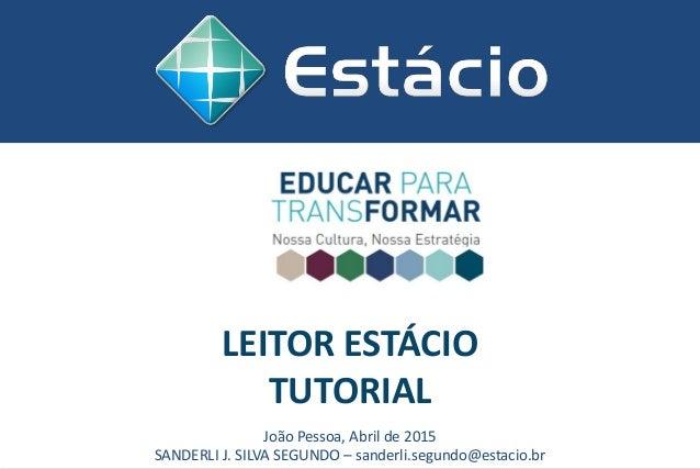 LEITOR ESTÁCIO TUTORIAL João Pessoa, Abril de 2015 SANDERLI J. SILVA SEGUNDO – sanderli.segundo@estacio.br