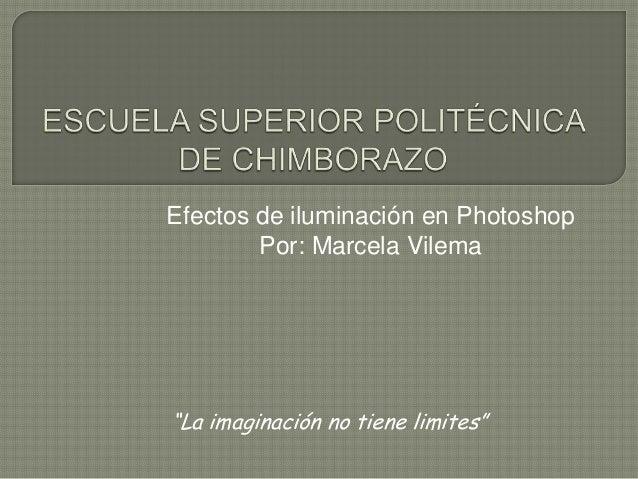 """Efectos de iluminación en Photoshop        Por: Marcela Vilema""""La imaginación no tiene limites"""""""