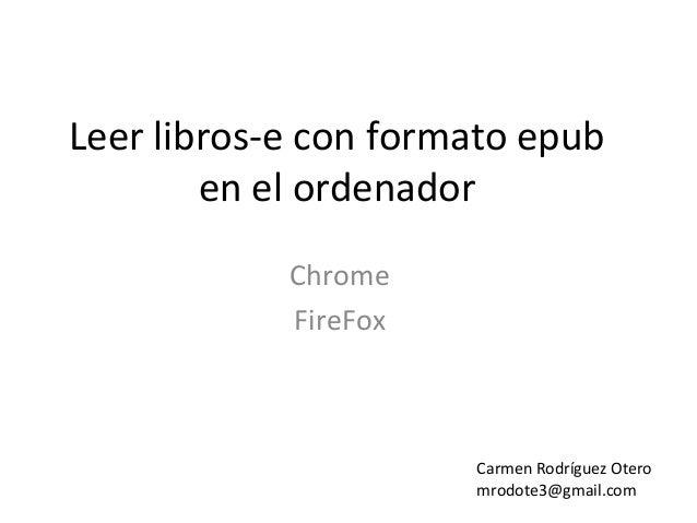 Leer libros-e con formato epuben el ordenadorChromeFireFoxCarmen Rodríguez Oteromrodote3@gmail.com