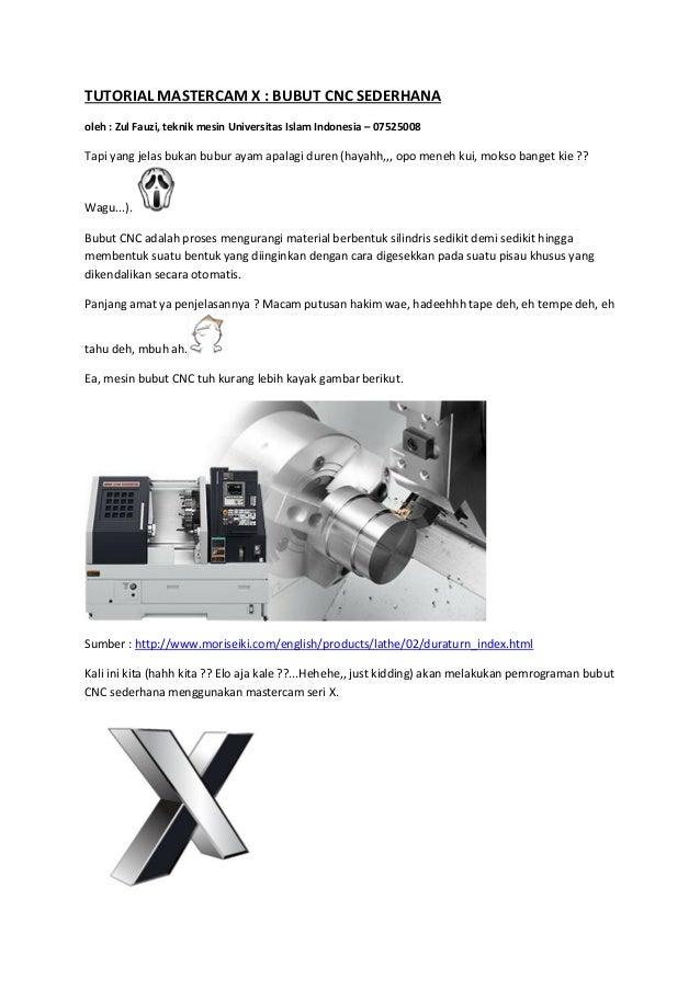 TUTORIAL MASTERCAM X : BUBUT CNC SEDERHANAoleh : Zul Fauzi, teknik mesin Universitas Islam Indonesia – 07525008Tapi yang j...