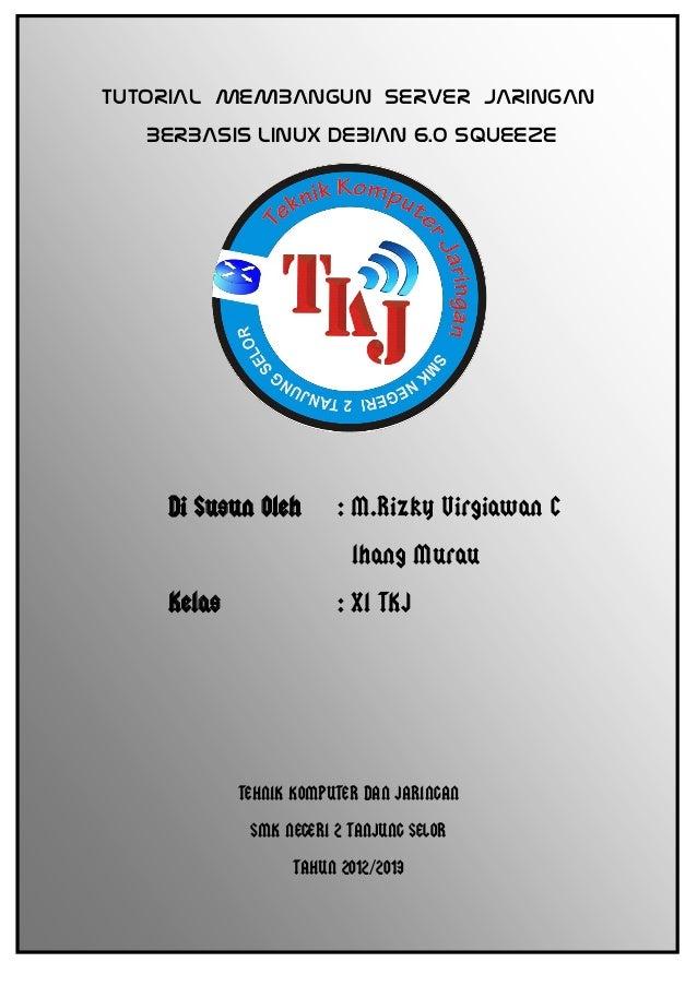 TUTORIAL MEMBANGUN SERVER JARINGAN BERBASIS LINUX DEBIAN 6.0 SQUEEZE Di Susun Oleh : M.Rizky Virgiawan C Ihang Murau Kelas...