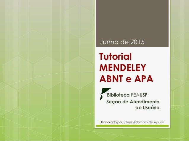 Tutorial MENDELEY ABNT e APA Biblioteca FEAUSP Seção de Atendimento ao Usuário Junho de 2015 Elaborado por: Giseli Adornat...