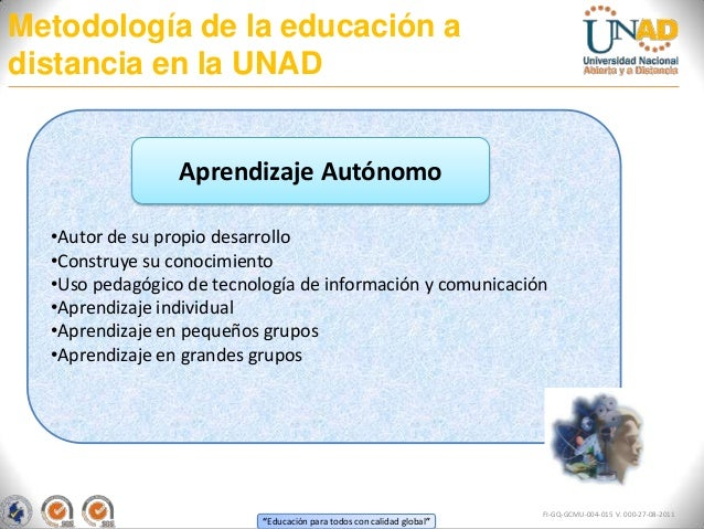 Metodología de la educación adistancia en la UNAD                 Aprendizaje Autónomo  •Autor de su propio desarrollo  •C...