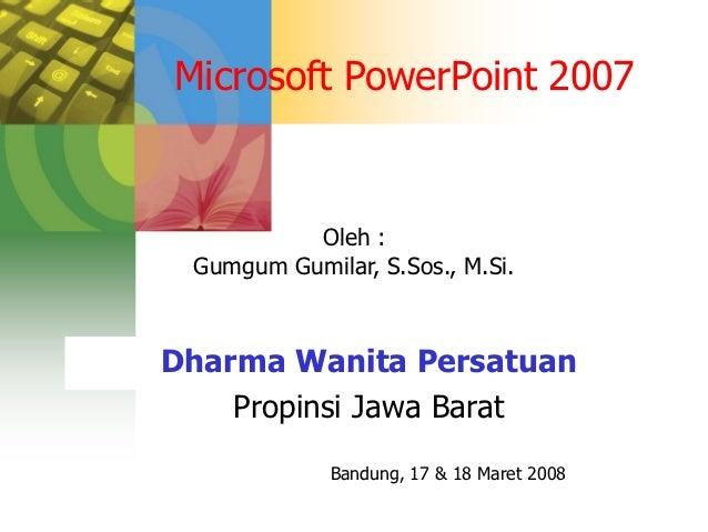 Microsoft PowerPoint 2007          Oleh : Gumgum Gumilar, S.Sos., M.Si.Dharma Wanita Persatuan    Propinsi Jawa Barat     ...