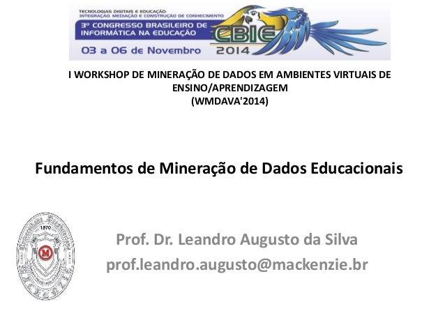 Fundamentos de Mineração de Dados Educacionais  Prof. Dr. Leandro Augusto da Silva  prof.leandro.augusto@mackenzie.br  I W...