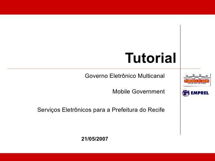Tutorial Governo Eletrônico Multicanal Mobile Government Serviços Eletrônicos para a Prefeitura do Recife 21/05/2007