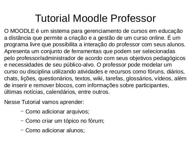 Tutorial Moodle Professor O MOODLE é um sistema para gerenciamento de cursos em educação a distância que permite a criação...