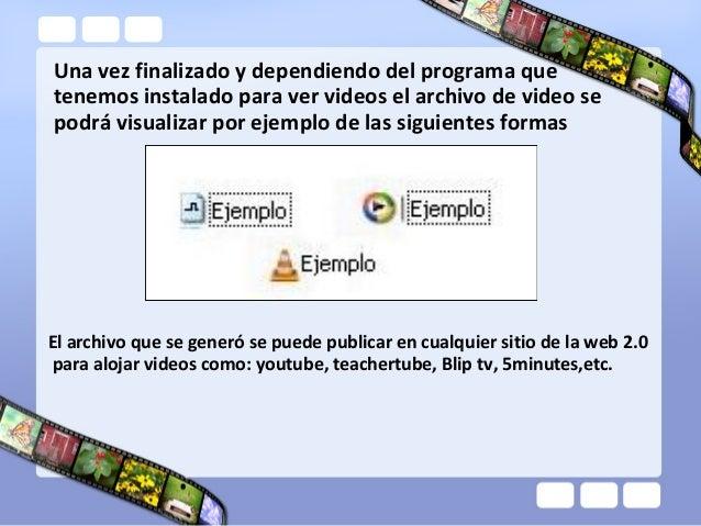 Una vez finalizado y dependiendo del programa quetenemos instalado para ver videos el archivo de video sepodrá visualizar ...