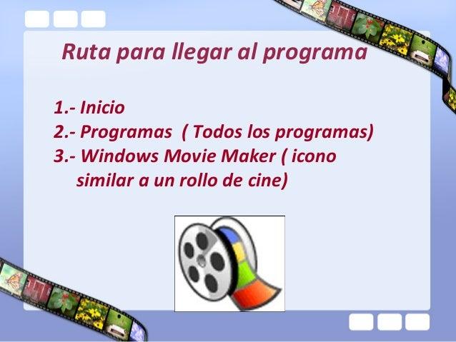 Ruta para llegar al programa1.- Inicio2.- Programas ( Todos los programas)3.- Windows Movie Maker ( icono   similar a un r...