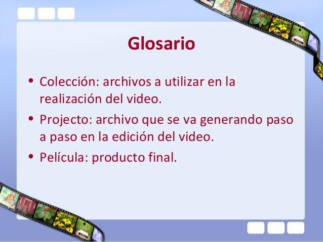 Glosario• Colección: archivos a utilizar en la  realización del video.• Projecto: archivo que se va generando paso  a paso...