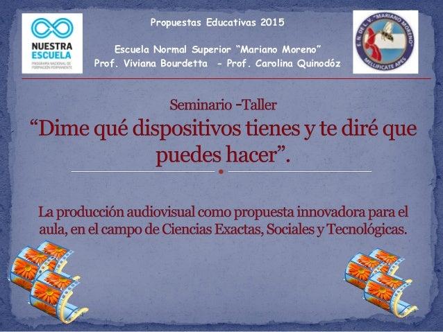 """Propuestas Educativas 2015 Escuela Normal Superior """"Mariano Moreno"""" Prof. Viviana Bourdetta - Prof. Carolina Quinodóz"""