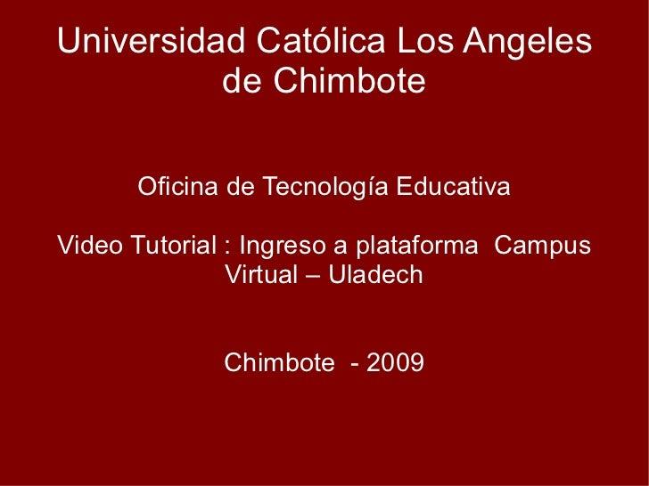 Universidad Católica Los Angeles de Chimbote Oficina de Tecnología Educativa Video Tutorial : Ingreso a plataforma  Campus...