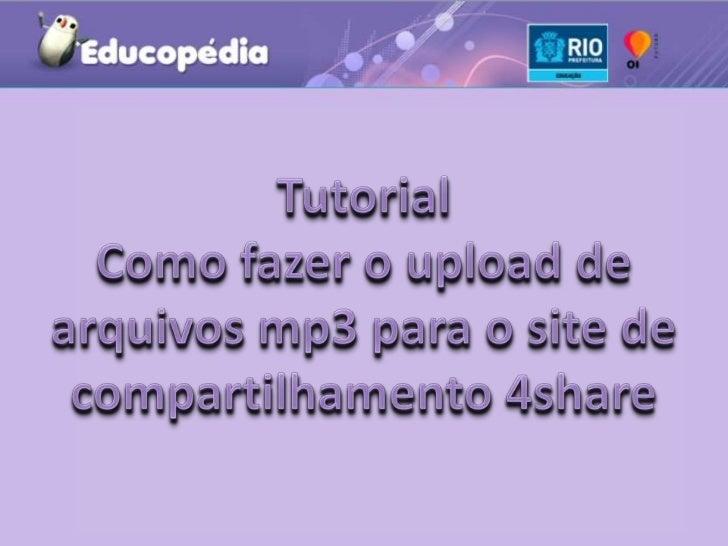 Tutorial <br />Como fazer o upload de arquivos mp3 para o site de compartilhamento 4share<br />