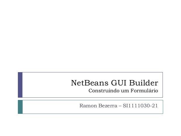 NetBeans GUI Builder Construindo um Formulário Ramon Bezerra – SI1111030-21