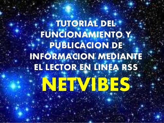 TUTORIAL DEL  FUNCIONAMIENTO Y  PUBLICACION DE  INFORMACION MEDIANTE  EL LECTOR EN LINEA RSS  NETVIBES