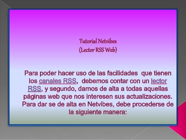 Tutorial Netvibes (Lector RSS Web)  Para poder hacer uso de Ias facilidades que tienen Ios canales RSS,  debemos contar co...