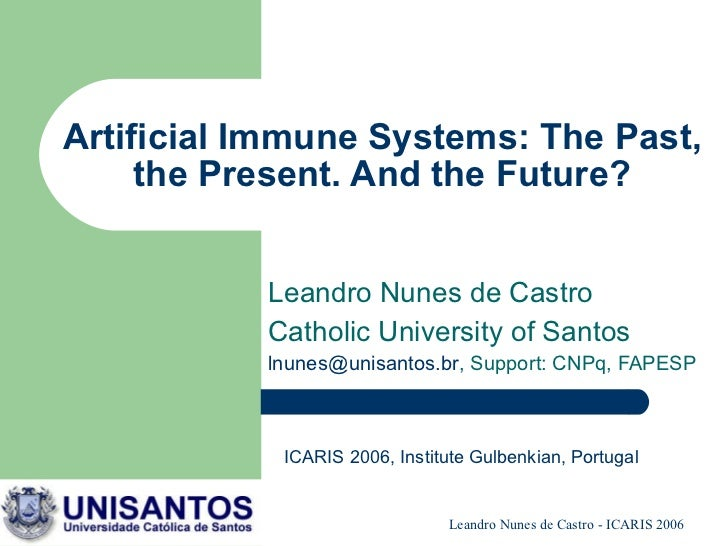 Artificial Immune Systems: The Past, the Present. And the Future? Leandro Nunes de Castro Catholic University of Santos [e...