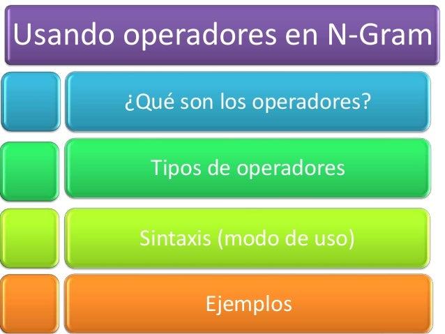 Usando operadores en N-Gram       ¿Qué son los operadores?         Tipos de operadores        Sintaxis (modo de uso)      ...