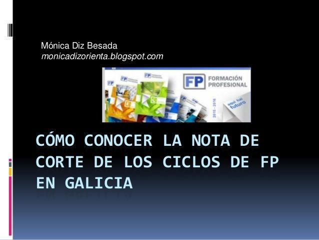 CÓMO CONOCER LA NOTA DE CORTE DE LOS CICLOS DE FP EN GALICIA Mónica Diz Besada monicadizorienta.blogspot.com