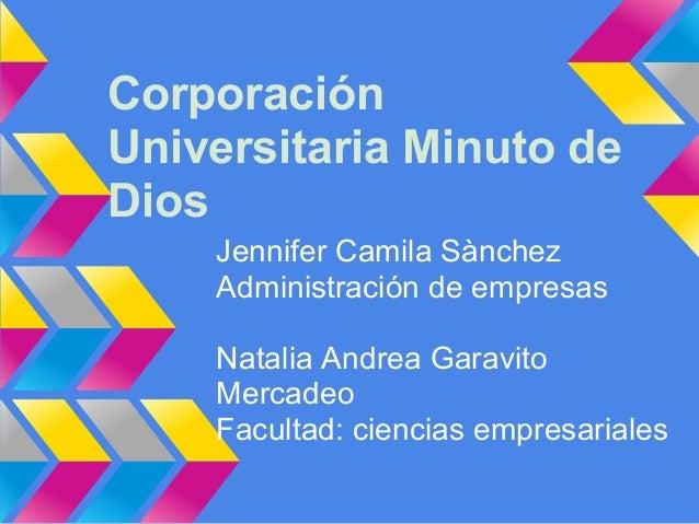 Corporación Universitaria Minuto de Dios Jennifer Camila Sànchez Administración de empresas Natalia Andrea Garavito Mercad...