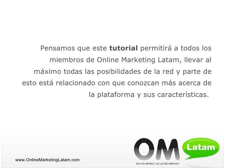<ul><li>Pensamos que este  tutorial  permitirá a todos los miembros de Online Marketing Latam, llevar al máximo todas las ...