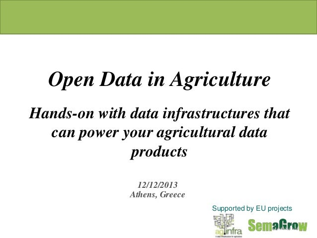 Open Data in Agriculture Hands-on with data infrastructures that can power your agricultural data products 12/12/2013 Athe...