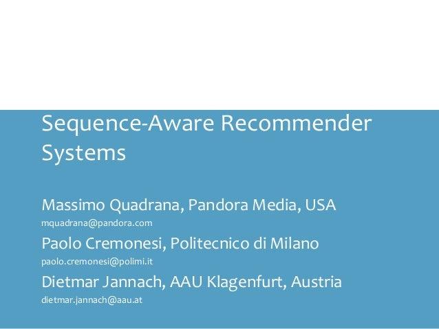 Sequence-Aware Recommender Systems Massimo Quadrana, Pandora Media, USA mquadrana@pandora.com Paolo Cremonesi, Politecnico...