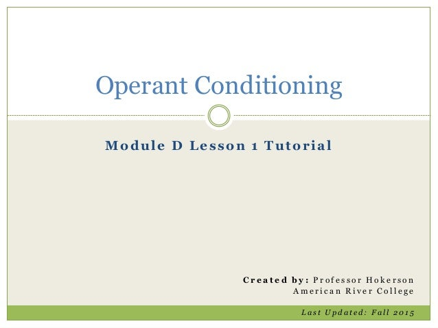 Module D Lesson 1 Tutorial Operant Conditioning C r e a t e d b y : P r o f e s s o r H o k e r s o n A m e r i c a n R i ...