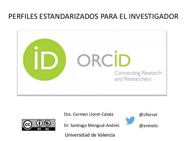 PERFILES ESTANDARIZADOS PARA EL INVESTIGADOR Dra. Carmen Lloret-Catala Dr. Santiago Mengual-Andrés Universidad de Valencia...